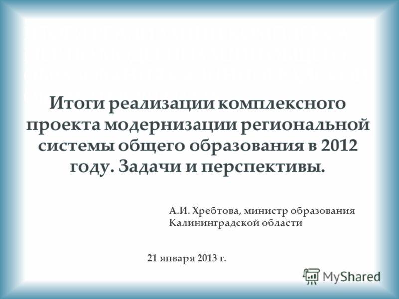 ИТОГИ РЕАЛИЗАЦИИ КОМПЛЕКСА МЕР ПО МОДЕРНИЗАЦИИ ОБЩЕГО ОБРАЗОВАНИЯ КАЛИНИНГРАДСКОЙ ОБЛАСТИ В 2012 ГОДУ А.И. Хребтова, министр образования Калининградской области 21 января 2013 г.