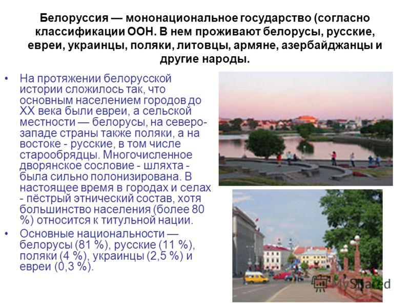 Белоруссия мононациональное государство (согласно классификации ООН. В нем проживают белорусы, русские, евреи, украинцы, поляки, литовцы, армяне, азербайджанцы и другие народы. На протяжении белорусской истории сложилось так, что основным населением