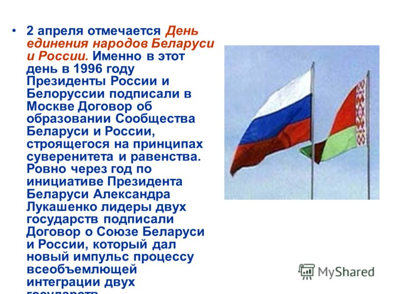 2 апреля отмечается День единения народов Беларуси и России. Именно в этот день в 1996 году Президенты России и Белоруссии подписали в Москве Договор об образовании Сообщества Беларуси и России, строящегося на принципах суверенитета и равенства. Ровн