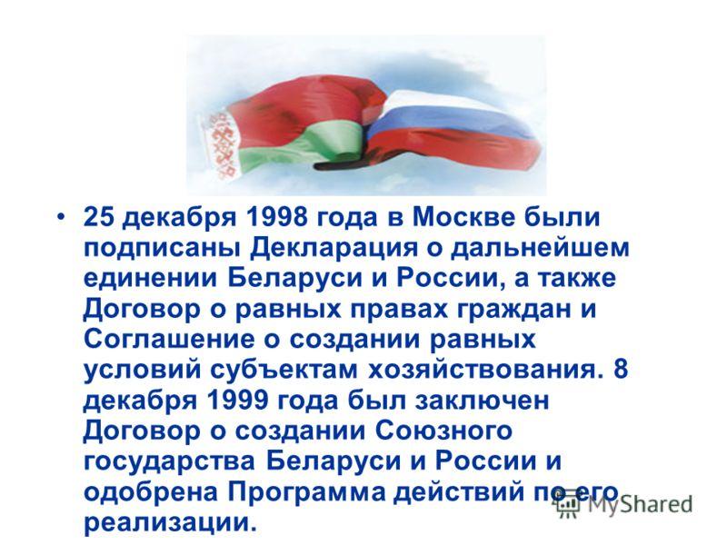 25 декабря 1998 года в Москве были подписаны Декларация о дальнейшем единении Беларуси и России, а также Договор о равных правах граждан и Соглашение о создании равных условий субъектам хозяйствования. 8 декабря 1999 года был заключен Договор о созда