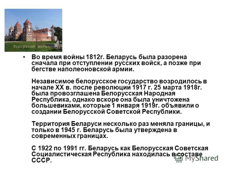 Во время войны 1812г. Беларусь была разорена сначала при отступлении русских войск, а позже при бегстве наполеоновской армии. Независимое белорусское государство возродилось в начале XX в. после революции 1917 г. 25 марта 1918г. была провозглашена Бе