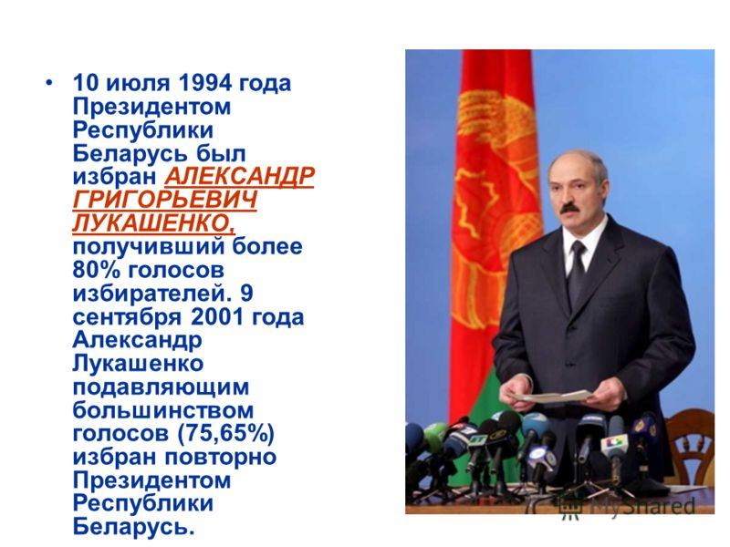 10 июля 1994 года Президентом Республики Беларусь был избран АЛЕКСАНДР ГРИГОРЬЕВИЧ ЛУКАШЕНКО, получивший более 80% голосов избирателей. 9 сентября 2001 года Александр Лукашенко подавляющим большинством голосов (75,65%) избран повторно Президентом Рес