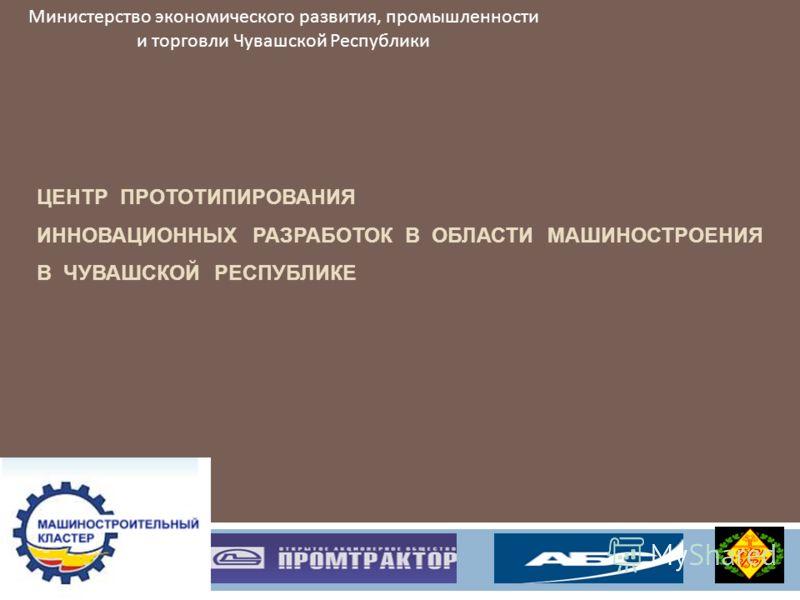 ЦЕНТР ПРОТОТИПИРОВАНИЯ ИННОВАЦИОННЫХ РАЗРАБОТОК В ОБЛАСТИ МАШИНОСТРОЕНИЯ В ЧУВАШСКОЙ РЕСПУБЛИКЕ Министерство экономического развития, промышленности и торговли Чувашской Республики