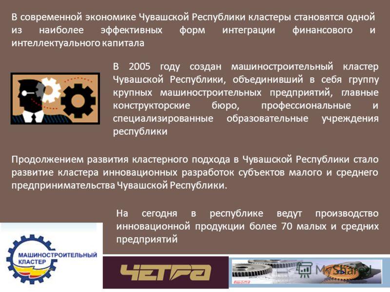 В современной экономике Чувашской Республики кластеры становятся одной из наиболее эффективных форм интеграции финансового и интеллектуального капитала В 2005 году создан машиностроительный кластер Чувашской Республики, объединивший в себя группу кру