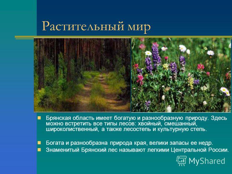 Растительный мир Брянская область имеет богатую и разнообразную природу. Здесь можно встретить все типы лесов: хвойный, смешанный, широколиственный, а также лесостепь и культурную степь. Богата и разнообразна природа края, велики запасы ее недр. Знам