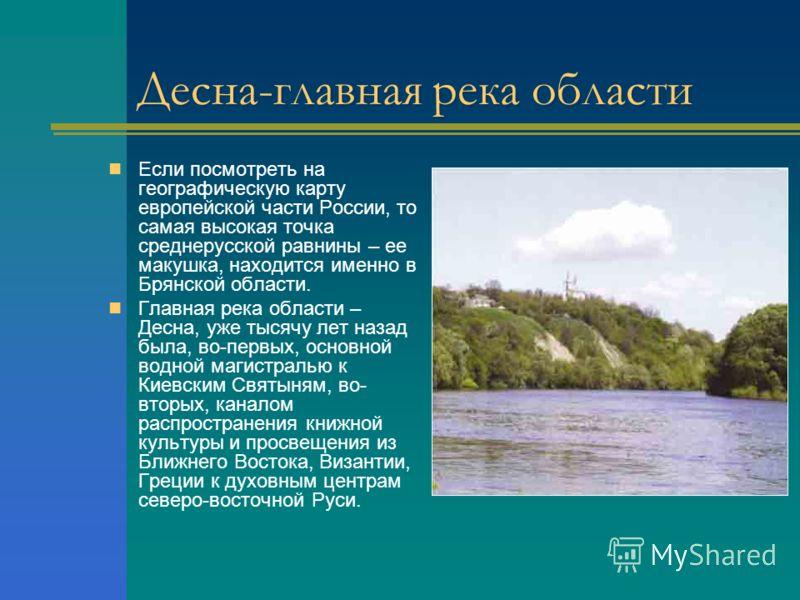 Десна-главная река области Если посмотреть на географическую карту европейской части России, то самая высокая точка среднерусской равнины – ее макушка, находится именно в Брянской области. Главная река области – Десна, уже тысячу лет назад была, во-п