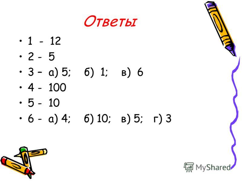 Ответы 1 - 12 2 - 5 3 – а) 5; б) 1; в) 6 4 - 100 5 - 10 6 - а) 4; б) 10; в) 5; г) 3