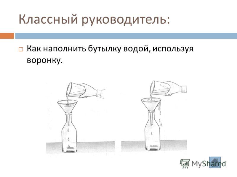 Классный руководитель : Как наполнить бутылку водой, используя воронку.
