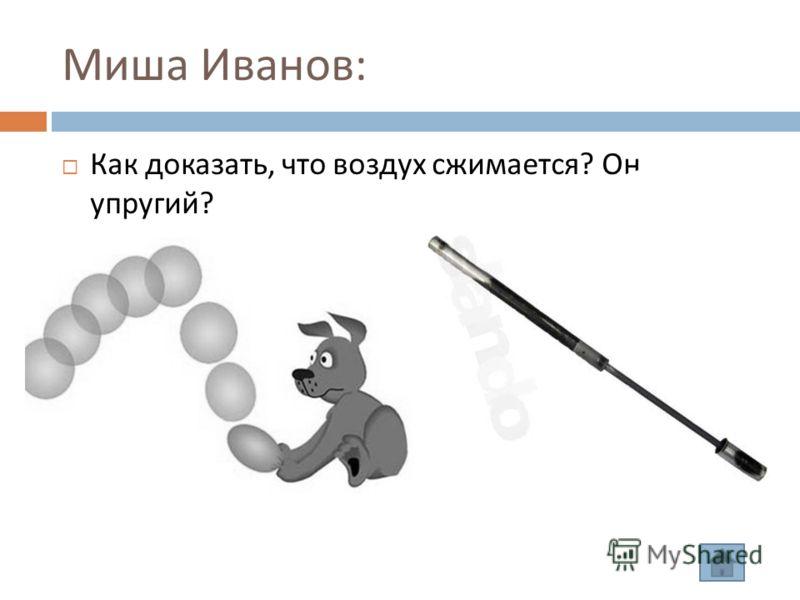 Миша Иванов : Как доказать, что воздух сжимается ? Он упругий ?