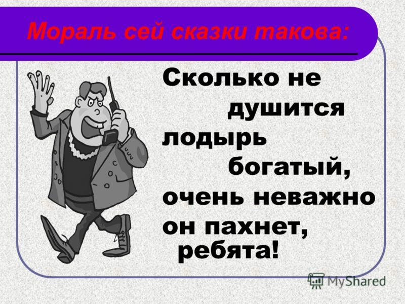Мораль сей сказки такова: Сколько не душится лодырь богатый, очень неважно он пахнет, ребята!