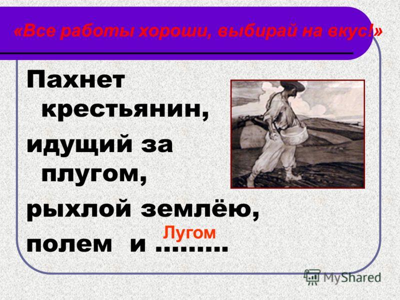 «Все работы хороши, выбирай на вкус!» Пахнет крестьянин, идущий за плугом, рыхлой землёю, полем и......... Лугом