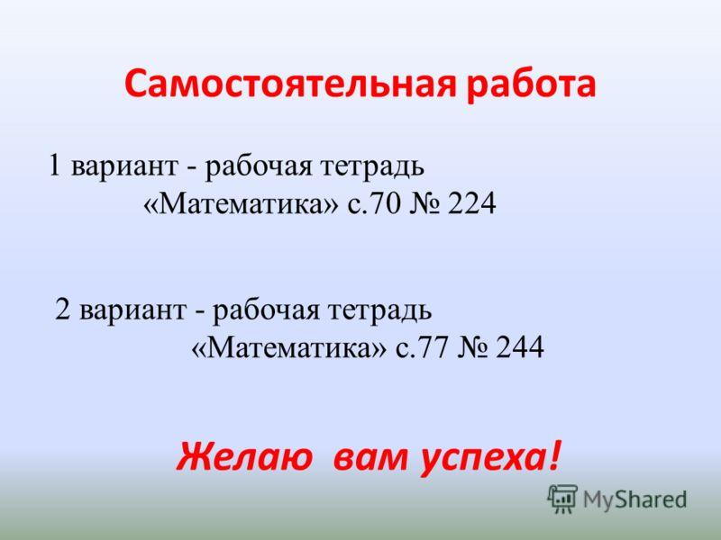 Самостоятельная работа 1 вариант - рабочая тетрадь «Математика» с.70 224 2 вариант - рабочая тетрадь «Математика» с.77 244 Желаю вам успеха!
