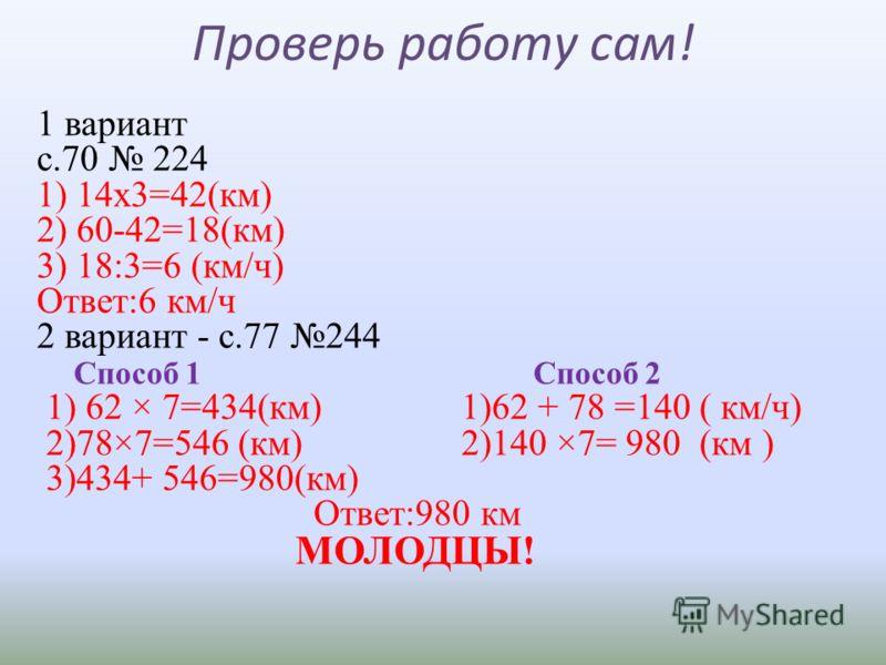 Проверь работу сам! 1 вариант с.70 224 1) 14х3=42(км) 2) 60-42=18(км) 3) 18:3=6 (км/ч) Ответ:6 км/ч 2 вариант - с.77 244 Способ 1 Способ 2 1) 62 × 7=434(км) 1)62 + 78 =140 ( км/ч) 2)78×7=546 (км) 2)140 ×7= 980 (км ) 3)434+ 546=980(км) Ответ:980 км МО