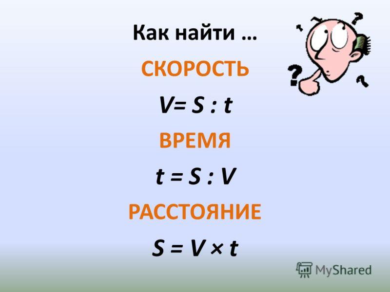 Как найти … СКОРОСТЬ V= S : t ВРЕМЯ t = S : V РАССТОЯНИЕ S = V × t