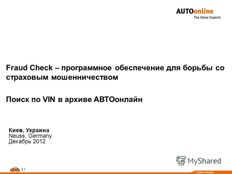a Solera company I 1 Fraud Check – программное обеспечение для борьбы со страховым мошенничеством Поиск по VIN в архиве АВТОонлайн Киев, Украина Neuss, Germany Декабрь 2012