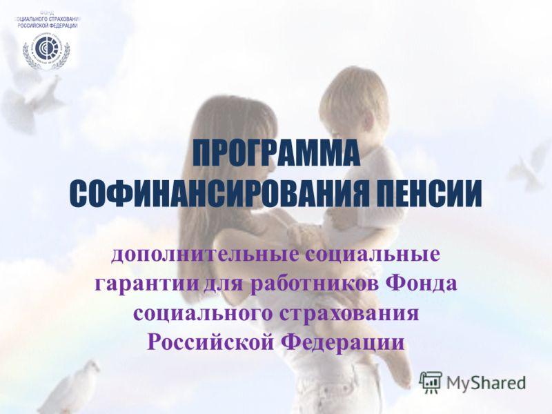 ПРОГРАММА СОФИНАНСИРОВАНИЯ ПЕНСИИ дополнительные социальные гарантии для работников Фонда социального страхования Российской Федерации