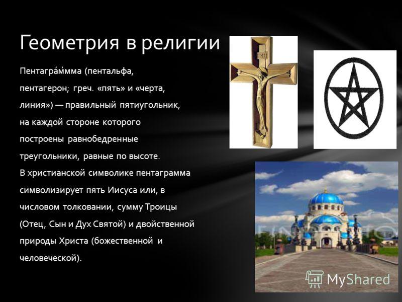 Пентагра́м́мма (пентальфа, пентагерон; греч. «пять» и «черта, линия») правильный пятиугольник, на каждой стороне которого построены равнобедренные треугольники, равные по высоте. В христианской символике пентаграмма символизирует пять Иисуса или, в ч