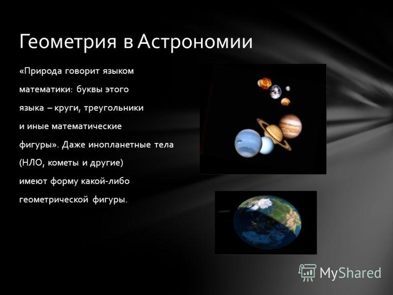«Природа говорит языком математики: буквы этого языка – круги, треугольники и иные математические фигуры». Даже инопланетные тела (НЛО, кометы и другие) имеют форму какой-либо геометрической фигуры. Геометрия в Астрономии