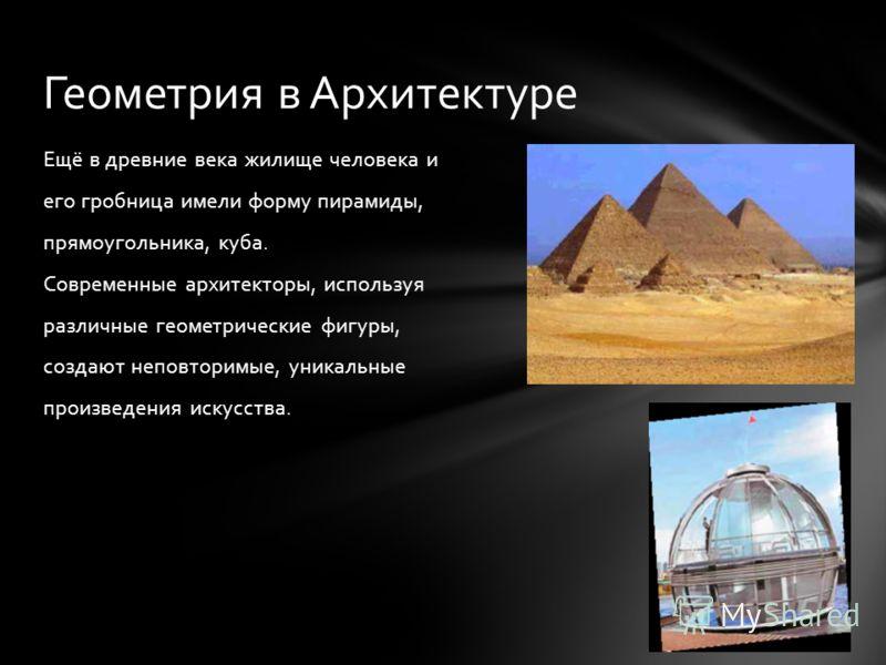Ещё в древние века жилище человека и его гробница имели форму пирамиды, прямоугольника, куба. Современные архитекторы, используя различные геометрические фигуры, создают неповторимые, уникальные произведения искусства. Геометрия в Архитектуре