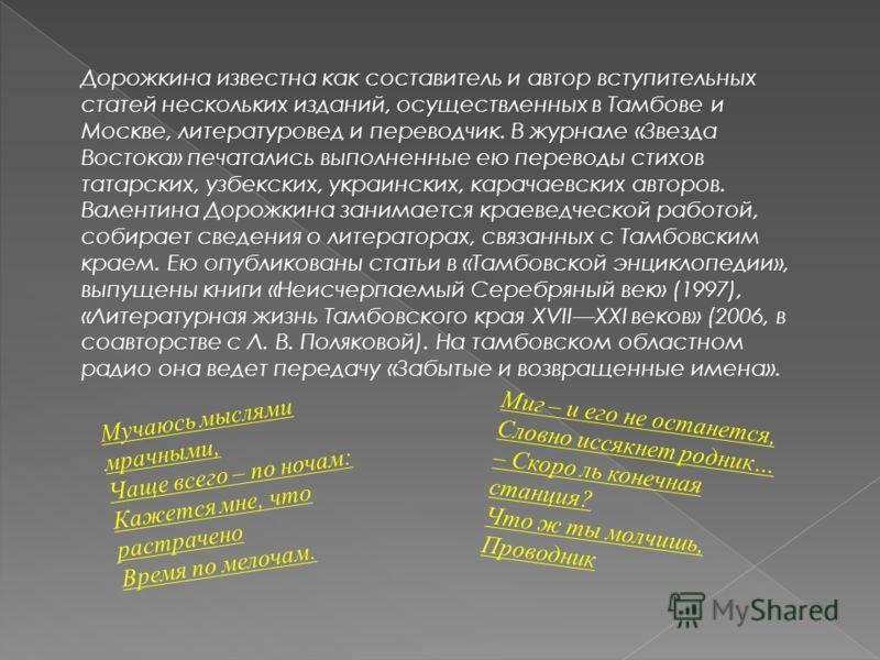Дорожкина известна как составитель и автор вступительных статей нескольких изданий, осуществленных в Тамбове и Москве, литературовед и переводчик. В журнале «Звезда Востока» печатались выполненные ею переводы стихов татарских, узбекских, украинских,