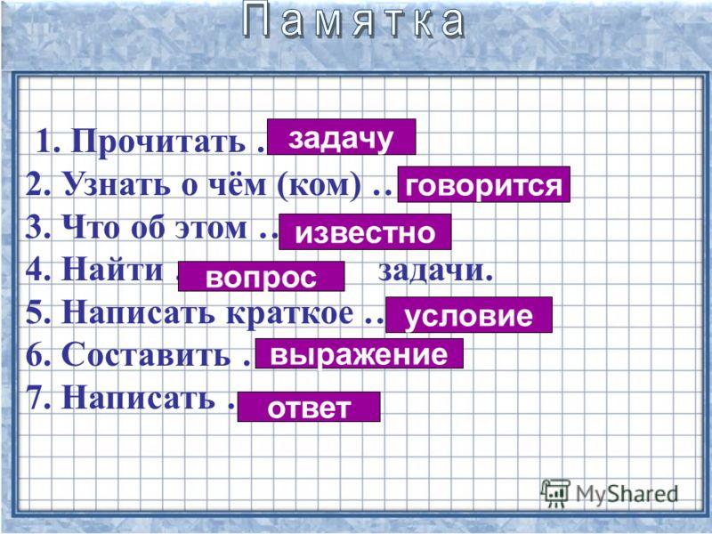 1. Прочитать … 2. Узнать о чём (ком) … 3. Что об этом … 4. Найти … задачи. 5. Написать краткое … 6. Составить … 7. Написать … задачу вопрос говорится выражение условие ответ известно