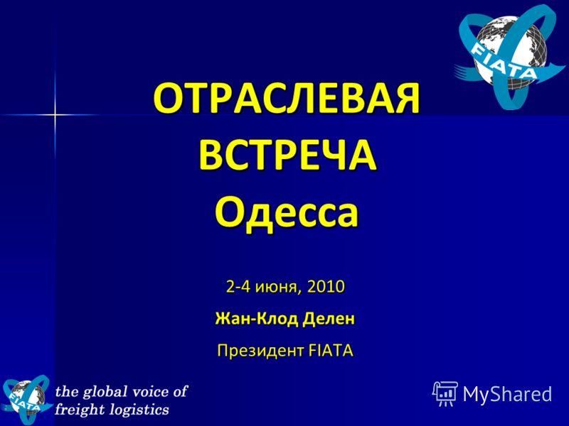 ОТРАСЛЕВАЯ ВСТРЕЧА Одесса 2-4 июня, 2010 Жан-Клод Делен Президент FIATA