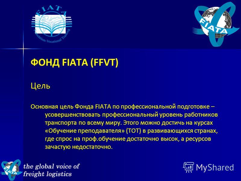 ФОНД FIATA (FFVT) Цель Основная цель Фонда FIATA по профессиональной подготовке – усовершенствовать профессиональный уровень работников транспорта по всему миру. Этого можно достичь на курсах «Обучение преподавателя» (ТОТ) в развивающихся странах, гд