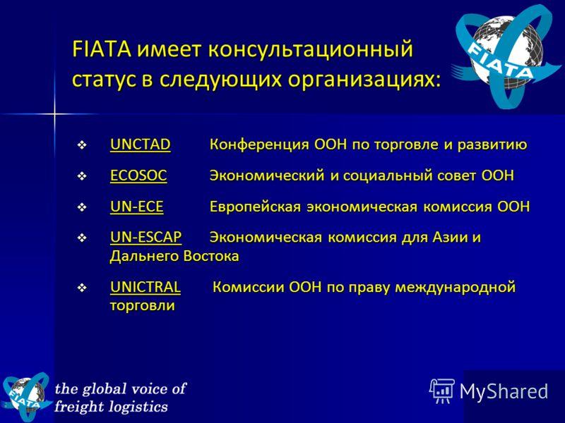 FIATA имеет консультационный статус в следующих организациях: UNCTAD Конференция ООН по торговле и развитию UNCTAD Конференция ООН по торговле и развитию ECOSOCЭкономический и социальный совет ООН ECOSOCЭкономический и социальный совет ООН UN-ECEЕвро