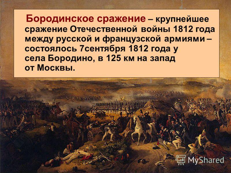 Бородинское сражение – крупнейшее сражение Отечественной войны 1812 года между русской и французской армиями – состоялось 7сентября 1812 года у села Бородино, в 125 км на запад от Москвы.