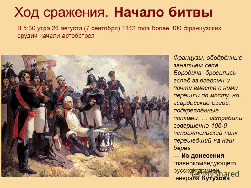Ход сражения. Начало битвы В 5:30 утра 26 августа (7 сентября) 1812 года более 100 французских орудий начали артобстрел Французы, ободрённые занятием села Бородина, бросились вслед за егерями и почти вместе с ними перешли по мосту, но гвардейские еге