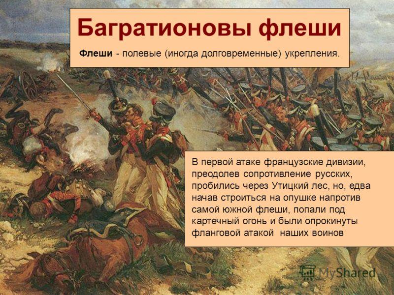 Багратионовы флеши Флеши - полевые (иногда долговременные) укрепления. В первой атаке французские дивизии, преодолев сопротивление русских, пробились через Утицкий лес, но, едва начав строиться на опушке напротив самой южной флеши, попали под картечн