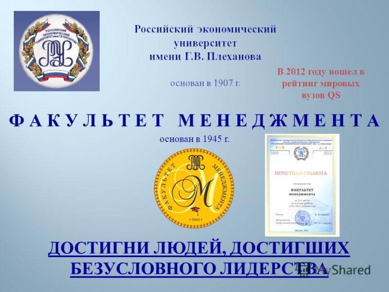 Российский экономический университет имени Г.В. Плеханова основан в 1907 г. Ф А К У Л Ь Т Е Т М Е Н Е Д Ж М Е Н Т А основан в 1945 г. ДОСТИГНИ ЛЮДЕЙ, ДОСТИГШИХ БЕЗУСЛОВНОГО ЛИДЕРСТВА В 2012 году вошел в рейтинг мировых вузов QS