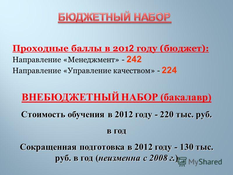 Проходные баллы в 201 2 году (бюджет): Направление «Менеджмент» - 242 Направление «Управление качеством» - 224 ВНЕБЮДЖЕТНЫЙ НАБОР (бакалавр) Стоимость обучения в 2012 году - 220 тыс. руб. в год Сокращенная подготовка в 2012 году - 130 тыс. руб. в год