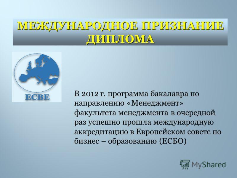 В 2012 г. программа бакалавра по направлению «Менеджмент» факультета менеджмента в очередной раз успешно прошла международную аккредитацию в Европейском совете по бизнес – образованию (ЕСБО) МЕЖДУНАРОДНОЕ ПРИЗНАНИЕ ДИПЛОМА