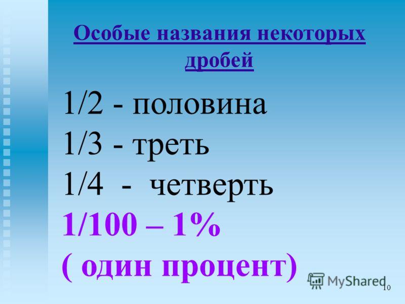 1/2 - половина 1/3 - треть 1/4 - четверть 1/100 – 1% ( один процент) Особые названия некоторых дробей 10