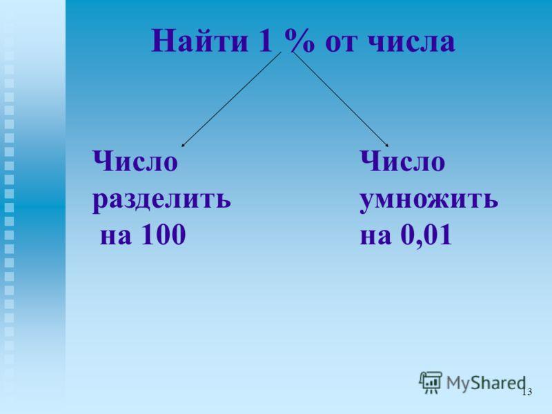 Найти 1 % от числа Число разделить на 100 Число умножить на 0,01 13
