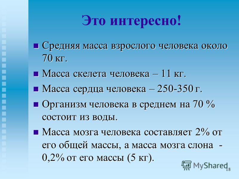 Это интересно! Средняя масса взрослого человека около 70 кг. Средняя масса взрослого человека около 70 кг. Масса скелета человека – 11 кг. Масса скелета человека – 11 кг. Масса сердца человека – 250-350 г. Масса сердца человека – 250-350 г. Организм