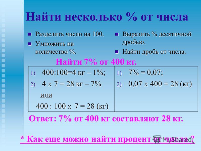 Найти несколько % от числа Разделить число на 100. Разделить число на 100. Умножить на количество %. Умножить на количество %. Выразить % десятичной дробью. Найти дробь от числа. Найти 7% от 400 кг. 1) 400:100=4 кг – 1%; 2) 4 X 7 = 28 кг – 7% или или
