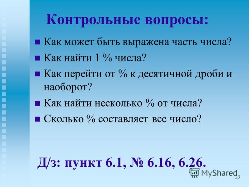 Контрольные вопросы: Как может быть выражена часть числа? Как найти 1 % числа? Как перейти от % к десятичной дроби и наоборот? Как найти несколько % от числа? Сколько % составляет все число? Д/з: пункт 6.1, 6.16, 6.26. 23
