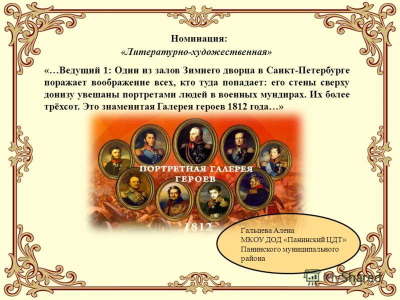 «…Ведущий 1: Один из залов Зимнего дворца в Санкт-Петербурге поражает воображение всех, кто туда попадает: его стены сверху донизу увешаны портретами людей в военных мундирах. Их более трёхсот. Это знаменитая Галерея героев 1812 года…» Гальцева Алена