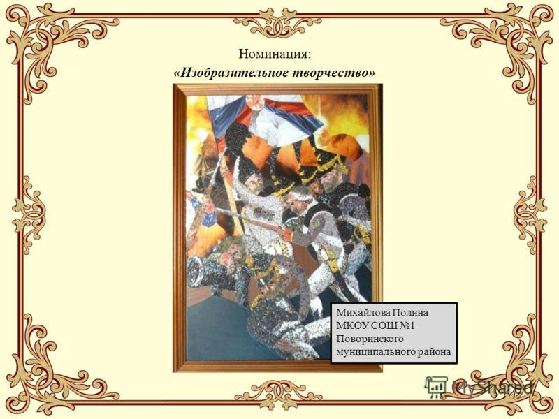 Михайлова Полина МКОУ СОШ 1 Поворинского муниципального района Номинация: «Изобразительное творчество»
