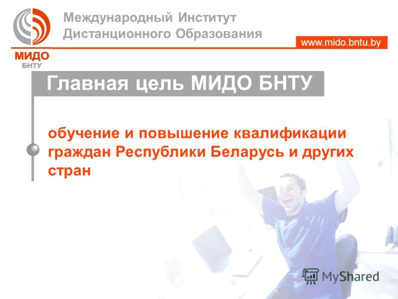 www.mido.bntu.by обучение и повышение квалификации граждан Республики Беларусь и других стран Международный Институт Дистанционного Образования Главная цель МИДО БНТУ