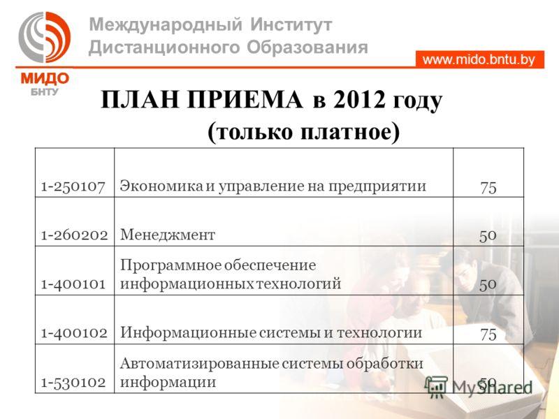 www.mido.bntu.by Международный Институт Дистанционного Образования ПЛАН ПРИЕМА в 2012 году ( только платное ) 1-250107Экономика и управление на предприятии75 1-260202Менеджмент50 1-400101 Программное обеспечение информационных технологий50 1-400102Ин