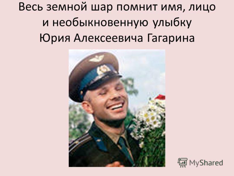 Весь земной шар помнит имя, лицо и необыкновенную улыбку Юрия Алексеевича Гагарина
