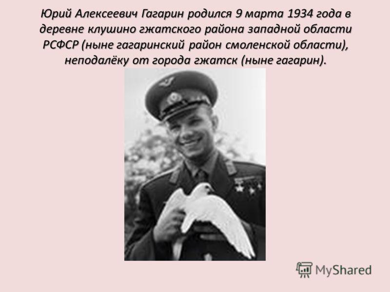 Юрий Алексеевич Гагарин родился 9 марта 1934 года в деревне клушино гжатского района западной области РСФСР (ныне гагаринский район смоленской области), неподалёку от города гжатск (ныне гагарин).
