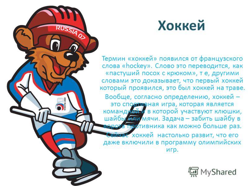 Хоккей Термин «хоккей» появился от французского слова «hockey». Слово это переводится, как «пастуший посох с крюком», т е, другими словами это доказывает, что первый хоккей который проявился, это был хоккей на траве. Вообще, согласно определению, хок
