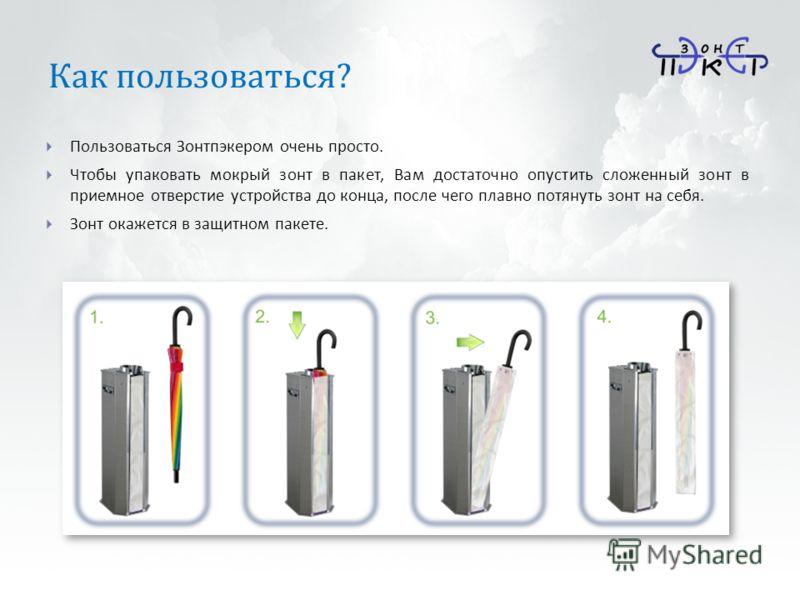 Как пользоваться ? Пользоваться Зонтпэкером очень просто. Чтобы упаковать мокрый зонт в пакет, Вам достаточно опустить сложенный зонт в приемное отверстие устройства до конца, после чего плавно потянуть зонт на себя. Зонт окажется в защитном пакете.