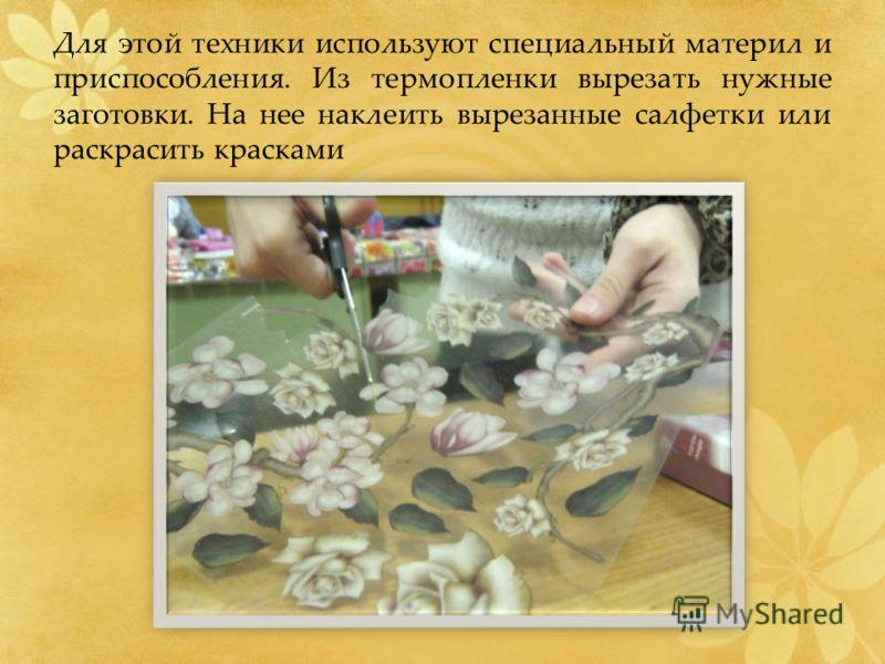 Для этой техники используют специальный материл и приспособления. Из термопленки вырезать нужные заготовки. На нее наклеить вырезанные салфетки или раскрасить красками