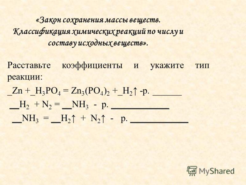 «Закон сохранения массы веществ. Классификация химических реакций по числу и составу исходных веществ». Расставьте коэффициенты и укажите тип реакции: _Zn +_H 3 PO 4 = Zn 3 (PO 4 ) 2 +_H 2 -р. ______ __H 2 + N 2 = __NH 3 - р. ____________ __NH 3 = __
