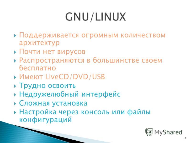 Поддерживается огромным количеством архитектур Почти нет вирусов Распространяются в большинстве своем бесплатно Имеют LiveCD/DVD/USB Трудно освоить Недружелюбный интерфейс Сложная установка Настройка через консоль или файлы конфигураций 7